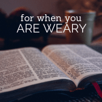 For When You Are Weary